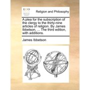A Plea for the Subscription of the Clergy to the Thirty-Nine Articles of Religion. by James Ibbetson, ... the Third Edition, with Additions.