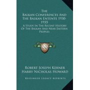 The Balkan Conferences and the Balkan Entente 1930-1935 : A Study in the Recent History of the Balkan and Near Eastern Peoples