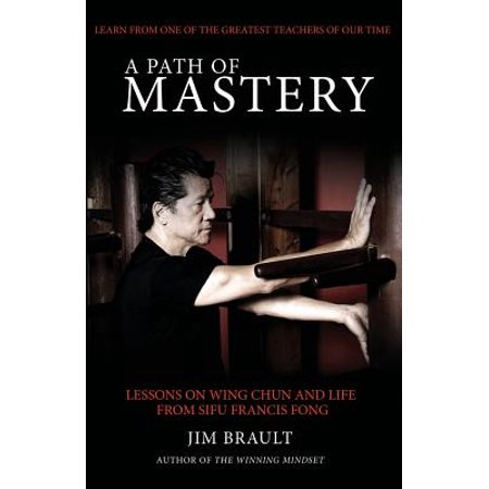 A Path of Mastery : Lessons on Wing Chun and Life from Sifu Francis