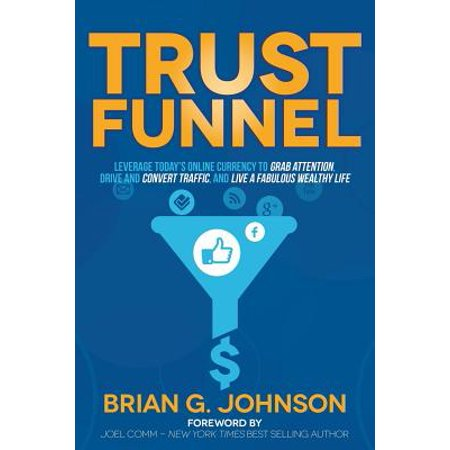 Trust Funnel : Leverage Today's Online Currency to Grab Attention, Drive and Convert Traffic, and Live a Fabulous Wealthy
