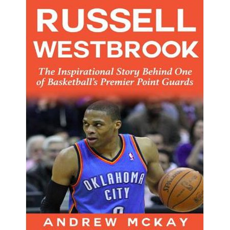 Russell Westbrook: The Inspirational Story Behind One of Basketball's Premier Point Guards -