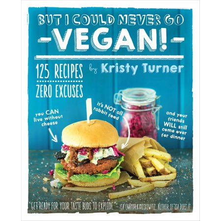 But I Could Never Go Vegan! : 125 Recipes That Prove You Can Live Without Cheese, It's Not All Rabbit Food, and Your Friends Will Still Come Over for Dinner for $<!---->