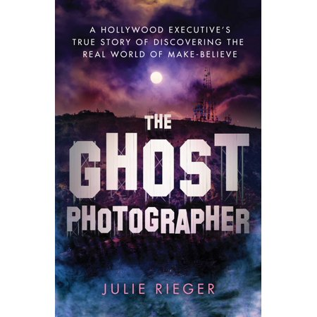 The Ghost Photographer : A Hollywood Executive's True Story of Discovering the Real World of