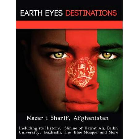 Mazar-I-Sharif, Afghanistan : Including Its History, Shrine of Hazrat Ali, Balkh University, Buzkashi, the Blue Mosque, and