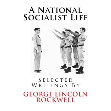 A National Socialist Life  Selected Writings By George Lincoln Rockwell