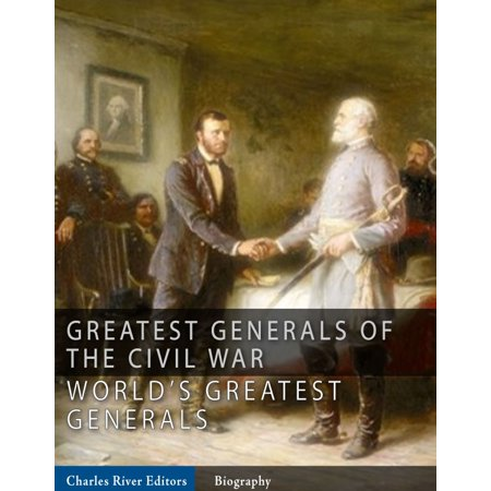 The Greatest Generals of the Civil War: The Lives and Legends of Robert E. Lee, Stonewall Jackson, Ulysses S. Grant, and William Tecumseh Sherman -