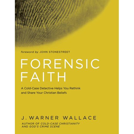 Forensic Faith : A Homicide Detective Makes the Case for a More Reasonable, Evidential Christian