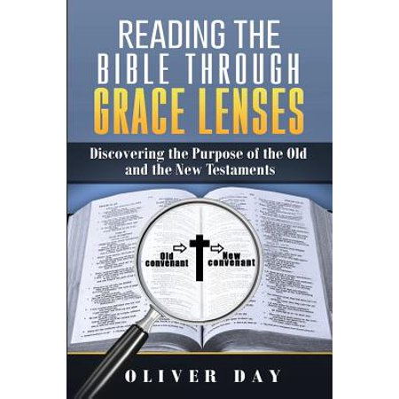 Reading the Bible Through Grace Lenses : Discovering the Purpose of the Old and the New