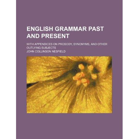 English Grammar Past And Present  With Appendices On Prosody  Synonyms  And Other Outlying Subjects