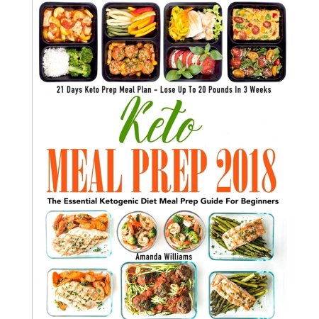 Keto Meal Prep 2018 : The Essential Ketogenic Diet Meal Prep Guide for Beginners - 21 Days Keto Meal Prep Meal Plan - Lose Up to 20 Pounds in 3 (Lose 10lbs In 3 Days Diet Plan)