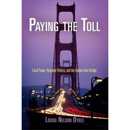 Paying the Toll : Local Power, Regional Politics, and the Golden Gate (Paying The Toll On The Golden Gate Bridge)