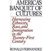America's Banquet of Cultures : Harnessing Ethnicity, Race, and Immigration in the Twenty-First Century