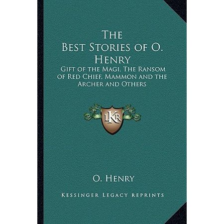 The Best Stories of O. Henry : Gift of the Magi, the Ransom of Red Chief, Mammon and the Archer and