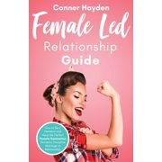 Female Led Relationship Guide: How to Be a Femdom and Have the Perfect Female Domination Domestic Discipline Marriage or Relationship (Paperback)