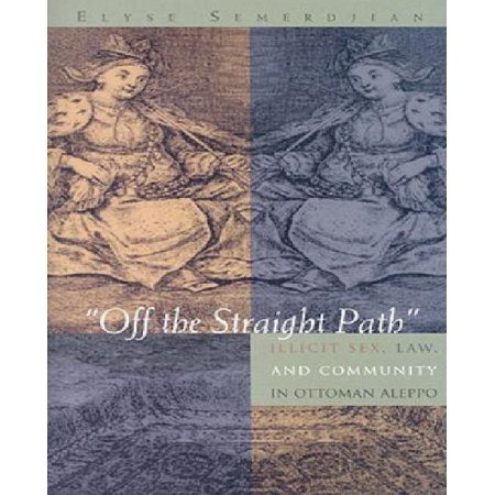 Off The Straight Path  Illicit Sex  Law  And Community In Ottoman Aleppo By Elyse Semerdijan