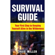 Survival Guide: Your First Step to Keeping Yourself Alive in the Wilderness - eBook