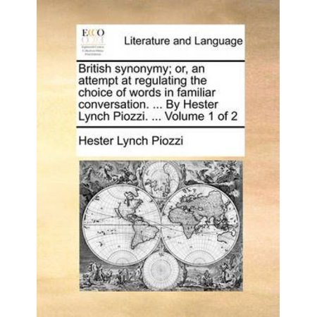 British Synonymy; Or, an Attempt at Regulating the Choice of Words in Familiar Conversation. ... by Hester Lynch Piozzi. ... Volume 1 of 2