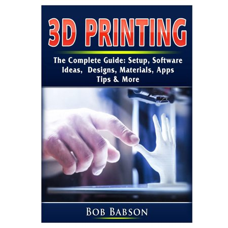 3D Printing The Complete Guide: Setup, Software, Ideas, Designs, Materials, Apps, Tips & More (The Complete Guide To Designing And Printing Fabric)