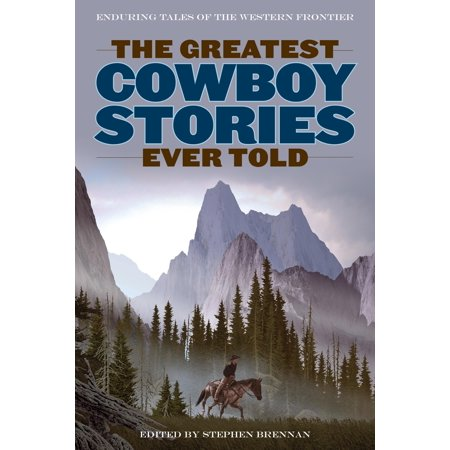 The Greatest Cowboy Stories Ever Told : Enduring Tales of the Western