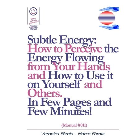 Subtle Energy: How to Perceive the Energy Flowing from Your Hands, How to Use it on Yourself and Others. (Manual #011) - eBook
