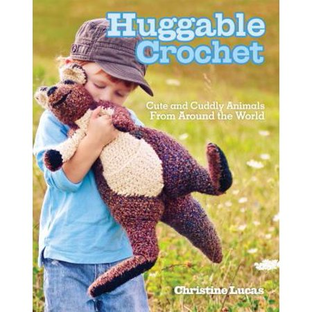 Huggable Crochet  Cute And Cuddly Animals From Around The World