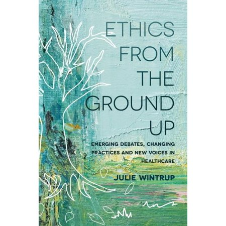 Ethics from the Ground Up : Emerging Debates, Changing Practices and New Voices in Healthcare - Voice Changing