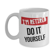 I'm Retired Do It Yourself Funny Retirement Coffee & Tea Gift Mug Cup For Retiring Mom, Dad, Grandpa, Grandma, Nurse, US Navy, Teacher, Army, Cop, Principal, Firefighter, Banker, Doctor & Hairdresser