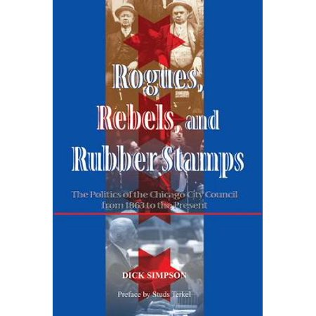 Rogues, Rebels, and Rubber Stamps : The Politics of the Chicago City Council, 1863 to the - Rogue Runner