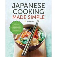 Japanese Cooking Made Simple : A Japanese Cookbook with Authentic Recipes for Ramen, Bento, Sushi & More