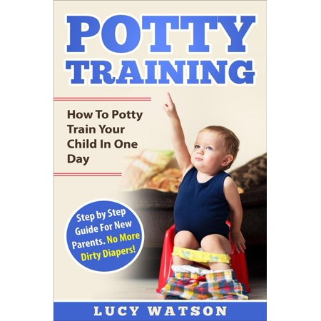 Potty Training:How To Potty Train Your Child In One Day. Step by Step Guide For New Parents. No More Dirty Diapers! -