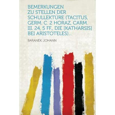 Bemerkungen Zu Stellen Der Schullekture (Tacitus, Germ. C. 2 Horaz, Carm. III. 24, 5 Ff., Die [katharsis] Bei Aristoteles)... (Läuft Zu Stellen)