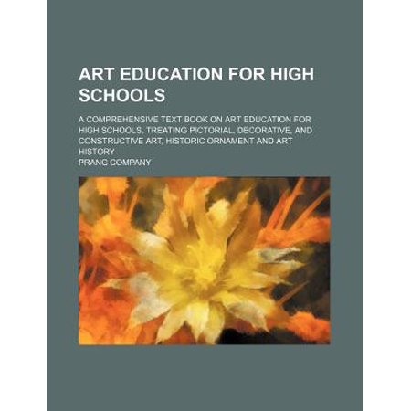 Art Education for High Schools; A Comprehensive Text Book on Art Education for High Schools, Treating Pictorial, Decorative, and Constructive Art, His
