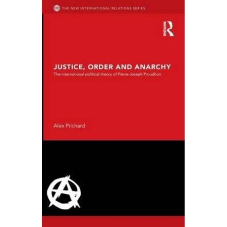 Justice  Order And Anarchy  The International Political Theory Of Pierre Joseph Proudhon  New International Relations