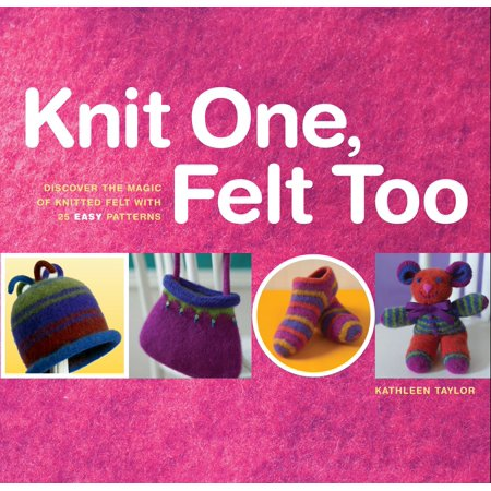 Easy Sock Knitting Patterns - Knit One, Felt Too : Discover the Magic of Knitted Felt with 25 Easy Patterns