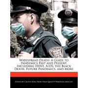 Widespread Death : A Guide to Pandemics Past and Present, Including H1n1, AIDS, the Black Death, Future Pandemics, and More