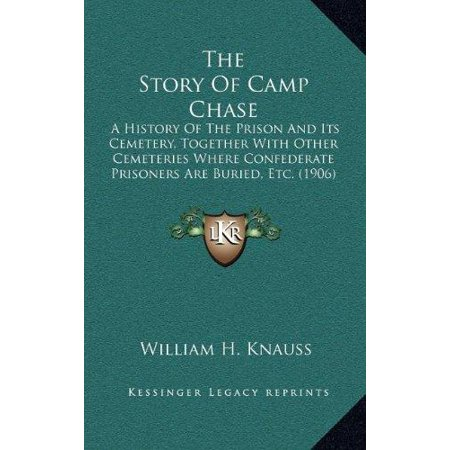 The Story Of Camp Chase  A History Of The Prison And Its Cemetery  Together With Other Cemeteries Where Confederate Prisoners Are Buried  Etc