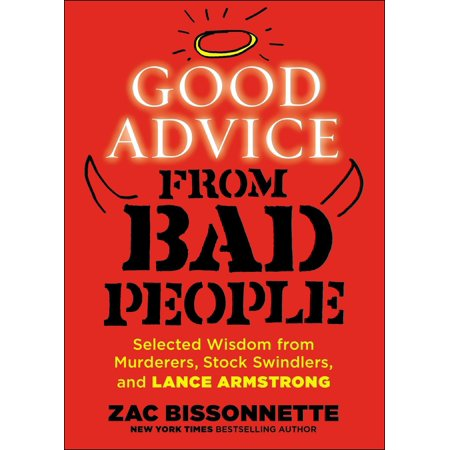 Good Advice from Bad People : Selected Wisdom from Murderers, Stock Swindlers, and Lance