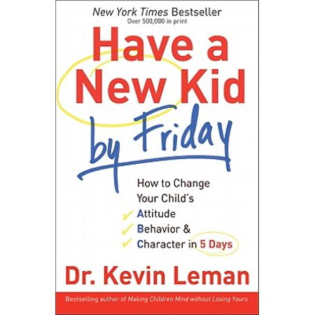 Have a New Kid by Friday : How to Change Your Child's Attitude, Behavior & Character in 5 Days (Character Day Ideas)