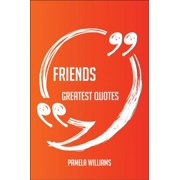 Friends Greatest Quotes - Quick, Short, Medium Or Long Quotes. Find The Perfect Friends Quotations For All Occasions - Spicing Up Letters, Speeches, And Everyday Conversations. - eBook