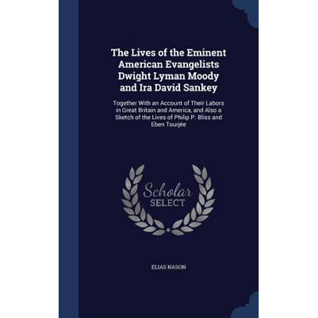 The Lives of the Eminent American Evangelists Dwight Lyman Moody and IRA David Sankey : Together with an Account of Their Labors in Great Britain and America, and Also a Sketch of the Lives of Philip P. Bliss and Eben