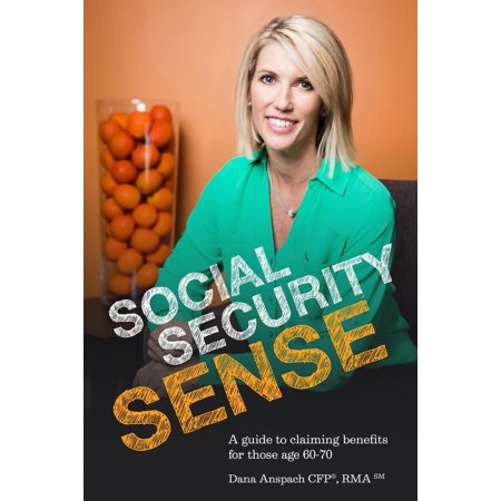 Social Security Sense   A Guide To Claiming Benefits For Those Age 60 70