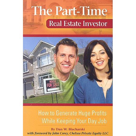 The Part-Time Real Estate Investor : How to Generate Huge Profits While Keeping Your Day