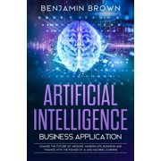 Artificial Intelligence Business Application: Change the Future of Medicine, Modern Life, Business and Finance with the Power of AI and Machine Learning (Paperback)