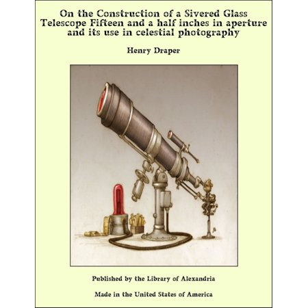On the Construction of a Sivered Glass Telescope Fifteen and a Half Inches in Aperture and its use in Celestial Photography - eBook
