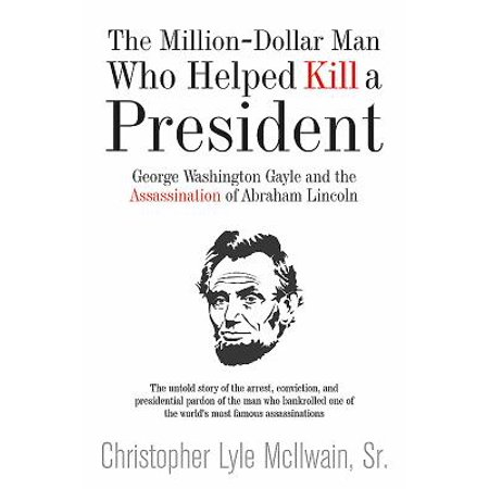The Million-Dollar Man Who Helped Kill a President : George Washington Gayle and the Assassination of Abraham (Abraham Lincoln On The Five Dollar Bill)