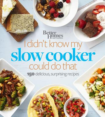 Better Homes and Gardens I Didn't Know My Slow Cooker Could Do That : 150 Delicious, Surprising Recipes