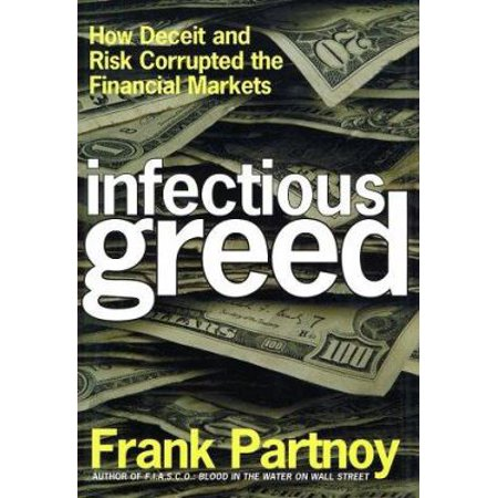 Infectious Greed How Deceit And Risk Corrupted The Financial Markets By Frank Partnoy