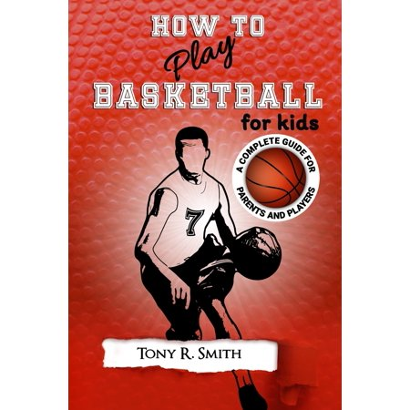 Basketball for Kids: How to Play Basketball for Kids: A Complete Guide for Parents and Players (149 Pages) (Paperback) Parents Complete Guide