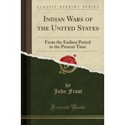 Indian Wars of the United States : From the Earliest Period to the Present Time (Classic Reprint)