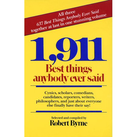 1,911 Best Things Anybody Ever Said : Cynics, Scholars, Comedians, Candidates, Reporters, Writers, Philosophers, and Just About Everyone Else Finally Have Their